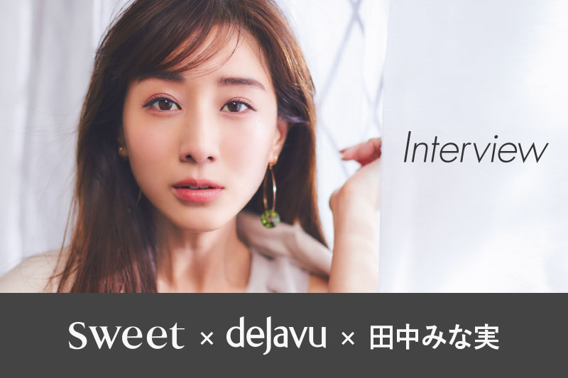 sweet×dejavu 田中みな実さん特別インタビュー!